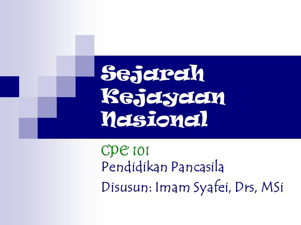 Sejarah Kejayaan Nasional CPE 101 Pendidikan Pancasila Disusun: Imam Syafei, Drs, MSi