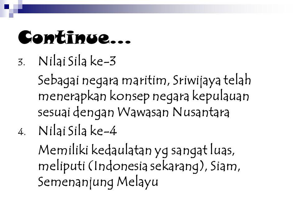 Continue… 3. Nilai Sila ke-3 Sebagai negara maritim, Sriwijaya telah menerapkan konsep negara kepulauan sesuai dengan Wawasan Nusantara 4. Nilai Sila