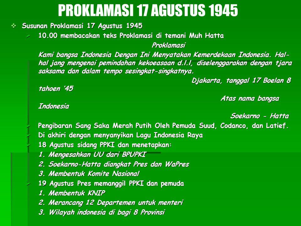  Susunan Proklamasi 17 Agustus 1945  10.00 membacakan teks Proklamasi di temani Muh Hatta Proklamasi Kami bangsa Indonesia Dengan Ini Menyatakan Kem