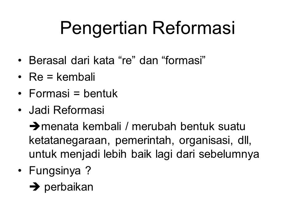 """Pengertian Reformasi Berasal dari kata """"re"""" dan """"formasi"""" Re = kembali Formasi = bentuk Jadi Reformasi  menata kembali / merubah bentuk suatu ketatan"""