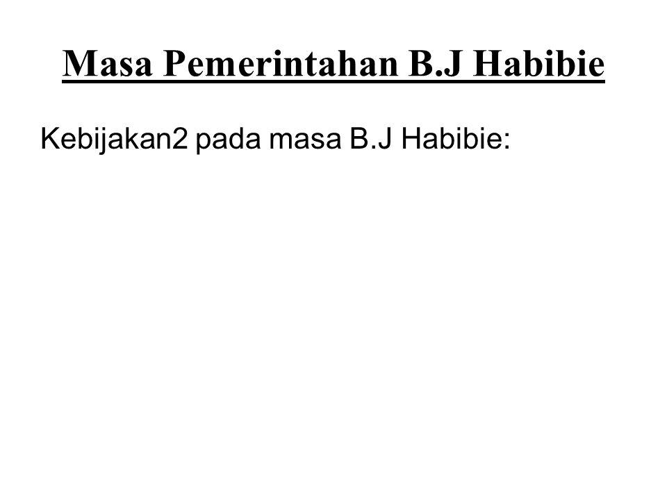 Masa Pemerintahan B.J Habibie Kebijakan2 pada masa B.J Habibie: