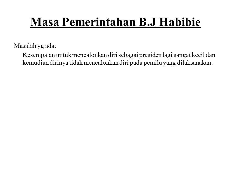 Masa Pemerintahan B.J Habibie Masalah yg ada: Kesempatan untuk mencalonkan diri sebagai presiden lagi sangat kecil dan kemudian dirinya tidak mencalon