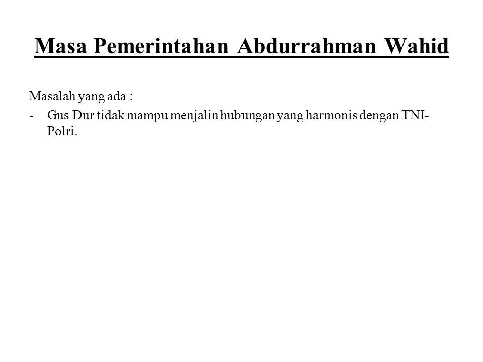 Masa Pemerintahan Abdurrahman Wahid Masalah yang ada : -Gus Dur tidak mampu menjalin hubungan yang harmonis dengan TNI- Polri.