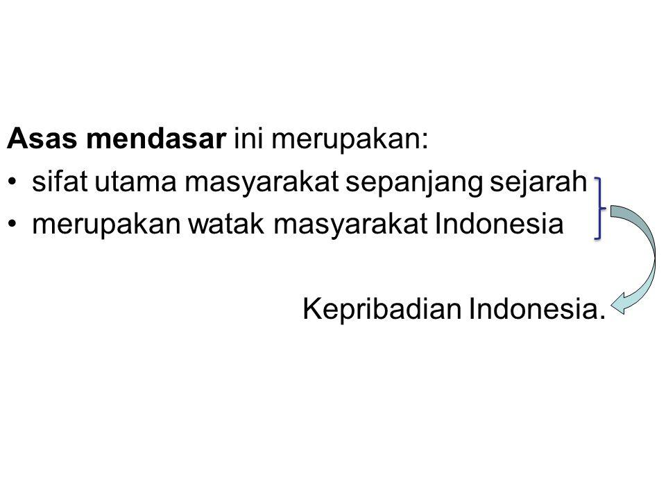 Asas mendasar ini merupakan: sifat utama masyarakat sepanjang sejarah merupakan watak masyarakat Indonesia Kepribadian Indonesia.