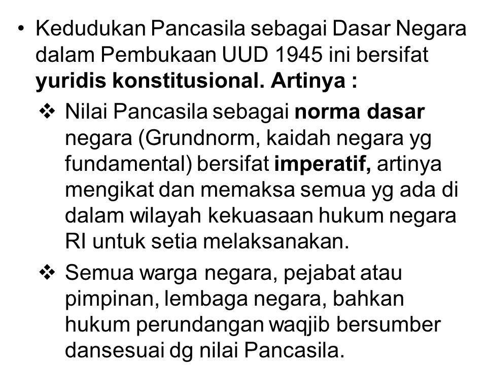 Kedudukan Pancasila sebagai Dasar Negara dalam Pembukaan UUD 1945 ini bersifat yuridis konstitusional. Artinya :  Nilai Pancasila sebagai norma dasar