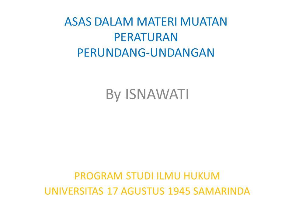 ASAS DALAM MATERI MUATAN PERATURAN PERUNDANG-UNDANGAN By ISNAWATI PROGRAM STUDI ILMU HUKUM UNIVERSITAS 17 AGUSTUS 1945 SAMARINDA