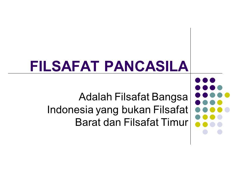FILSAFAT PANCASILA Adalah Filsafat Bangsa Indonesia yang bukan Filsafat Barat dan Filsafat Timur