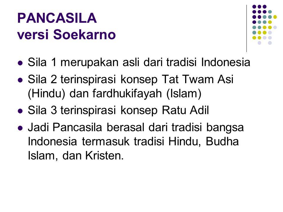 PANCASILA versi Soekarno Sila 1 merupakan asli dari tradisi Indonesia Sila 2 terinspirasi konsep Tat Twam Asi (Hindu) dan fardhukifayah (Islam) Sila 3 terinspirasi konsep Ratu Adil Jadi Pancasila berasal dari tradisi bangsa Indonesia termasuk tradisi Hindu, Budha Islam, dan Kristen.
