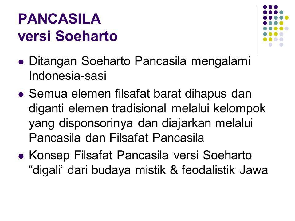 PANCASILA versi Soeharto Ditangan Soeharto Pancasila mengalami Indonesia-sasi Semua elemen filsafat barat dihapus dan diganti elemen tradisional melalui kelompok yang disponsorinya dan diajarkan melalui Pancasila dan Filsafat Pancasila Konsep Filsafat Pancasila versi Soeharto digali' dari budaya mistik & feodalistik Jawa