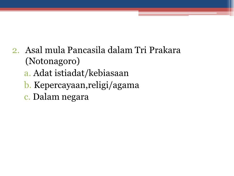 2.Asal mula Pancasila dalam Tri Prakara (Notonagoro) a. Adat istiadat/kebiasaan b. Kepercayaan,religi/agama c. Dalam negara