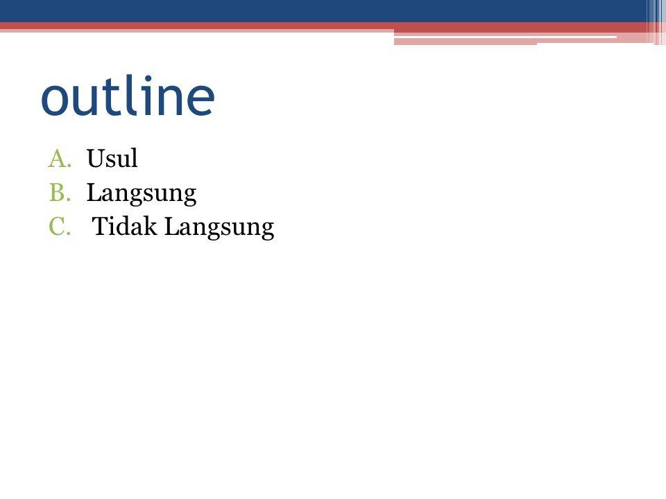 outline A.Usul B.Langsung C. Tidak Langsung