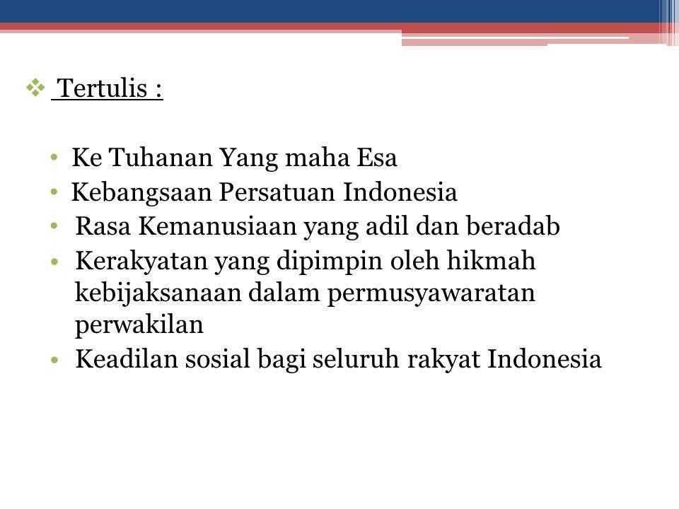  Tertulis : Ke Tuhanan Yang maha Esa Kebangsaan Persatuan Indonesia Rasa Kemanusiaan yang adil dan beradab Kerakyatan yang dipimpin oleh hikmah kebij