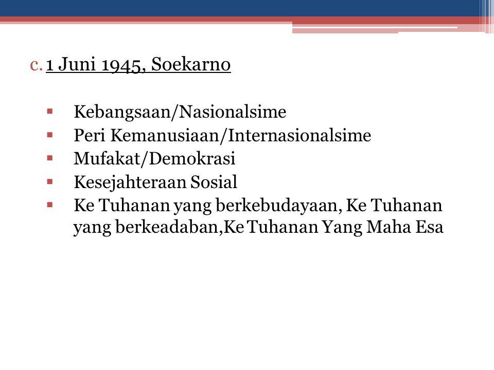 d.22 Juni 1945, Piagam Jakarta - Ke Tuhanan dengan kewajiban menjalankan Syariat Islam bagi pemeluk-pemeluknya -Kemanusiaan yang adil dan beradab -Persatuan Indonesia -Kerakyatan yang dipimpin oleh hikmat kebijaksaan, dalam permusyawaratan/perwakilan -Keadilan sosial bagi seluruh rakyat Indonesia