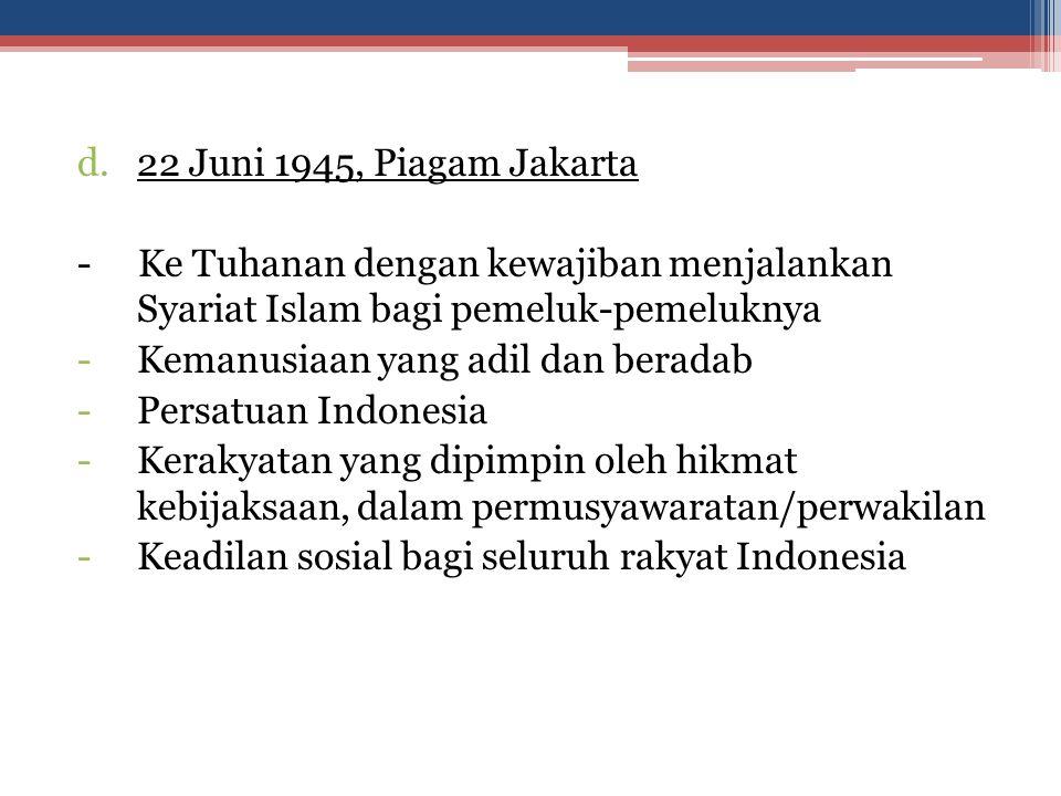 d.22 Juni 1945, Piagam Jakarta - Ke Tuhanan dengan kewajiban menjalankan Syariat Islam bagi pemeluk-pemeluknya -Kemanusiaan yang adil dan beradab -Per