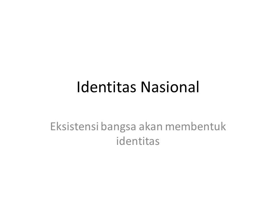 Identitas Nasional Eksistensi bangsa akan membentuk identitas