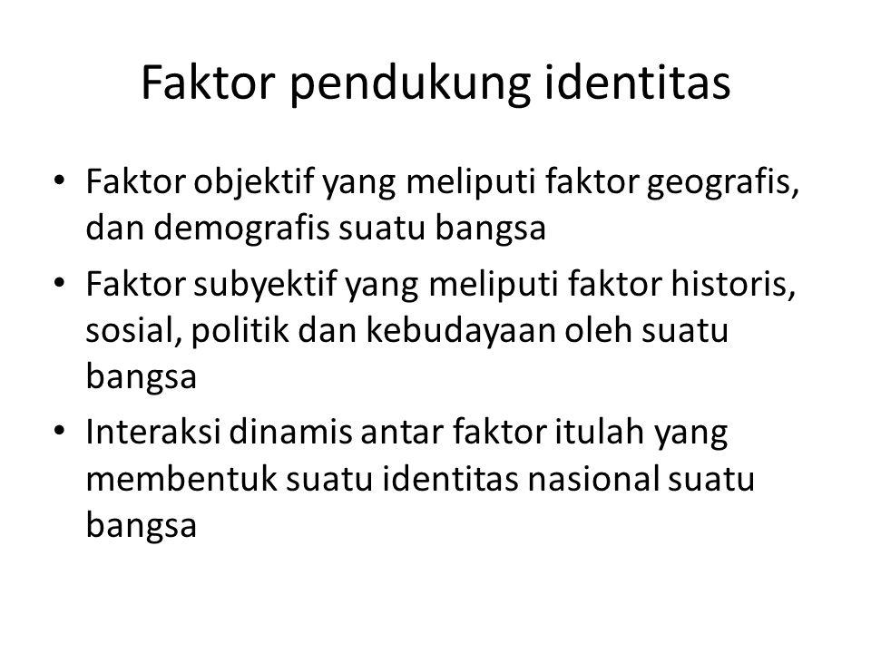 Faktor pendukung identitas Faktor objektif yang meliputi faktor geografis, dan demografis suatu bangsa Faktor subyektif yang meliputi faktor historis,