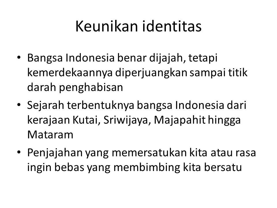 Keunikan identitas Bangsa Indonesia benar dijajah, tetapi kemerdekaannya diperjuangkan sampai titik darah penghabisan Sejarah terbentuknya bangsa Indo