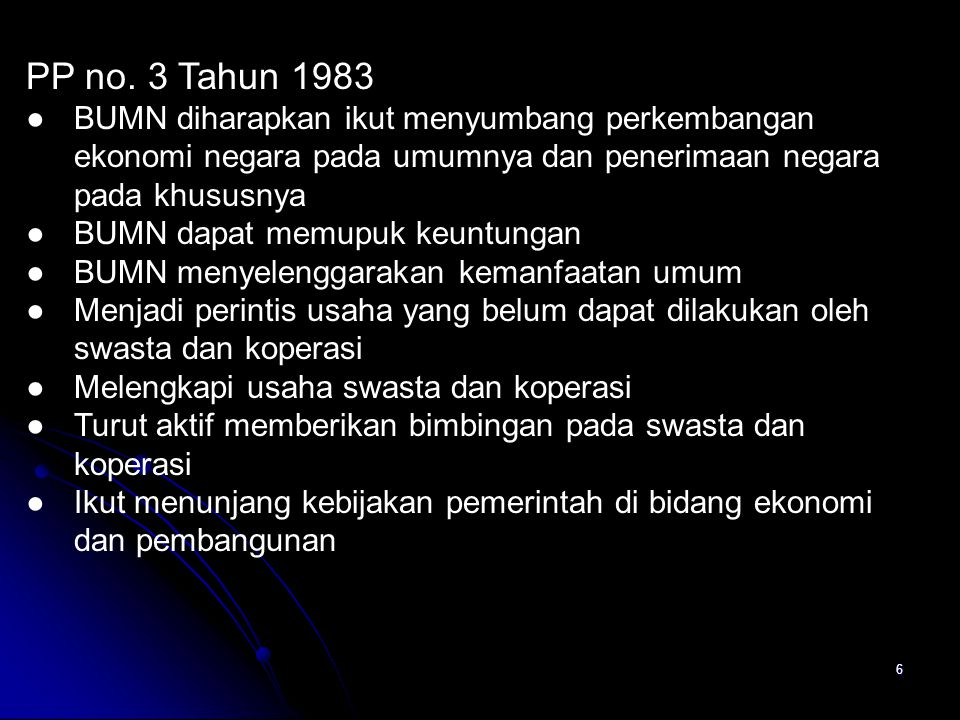 6 PP no. 3 Tahun 1983 ●BUMN diharapkan ikut menyumbang perkembangan ekonomi negara pada umumnya dan penerimaan negara pada khususnya ●BUMN dapat memup