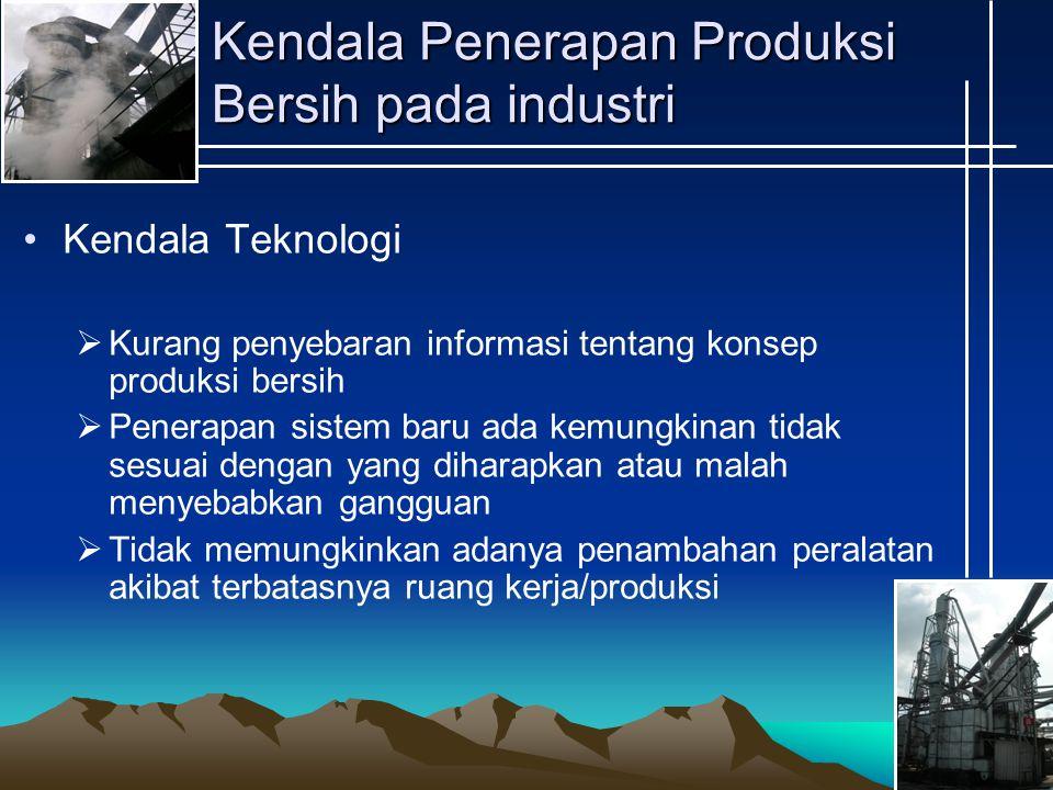 Kendala Penerapan Produksi Bersih pada industri Kendala Teknologi  Kurang penyebaran informasi tentang konsep produksi bersih  Penerapan sistem baru ada kemungkinan tidak sesuai dengan yang diharapkan atau malah menyebabkan gangguan  Tidak memungkinkan adanya penambahan peralatan akibat terbatasnya ruang kerja/produksi