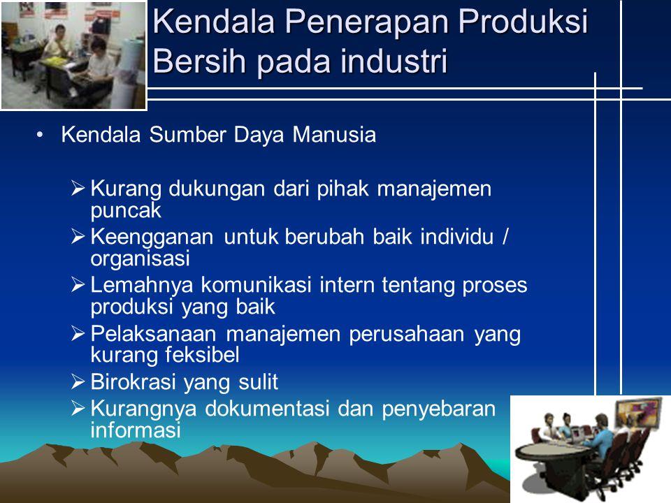 Kendala Penerapan Produksi Bersih pada industri Kendala Sumber Daya Manusia  Kurang dukungan dari pihak manajemen puncak  Keengganan untuk berubah baik individu / organisasi  Lemahnya komunikasi intern tentang proses produksi yang baik  Pelaksanaan manajemen perusahaan yang kurang feksibel  Birokrasi yang sulit  Kurangnya dokumentasi dan penyebaran informasi