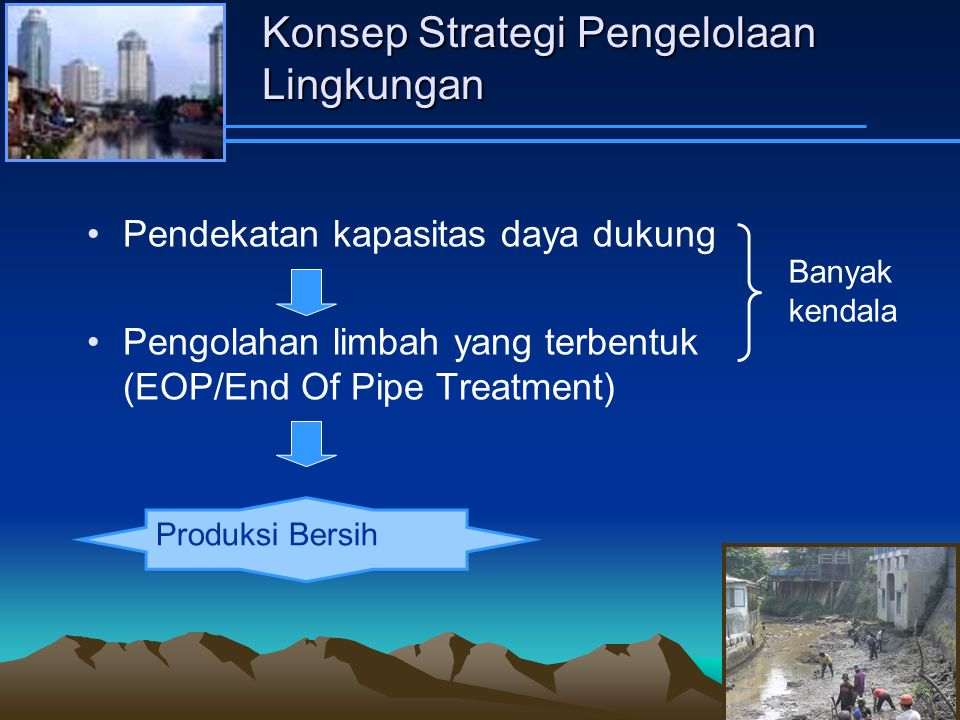 Konsep Strategi Pengelolaan Lingkungan Pendekatan kapasitas daya dukung Pengolahan limbah yang terbentuk (EOP/End Of Pipe Treatment) Banyak kendala Produksi Bersih