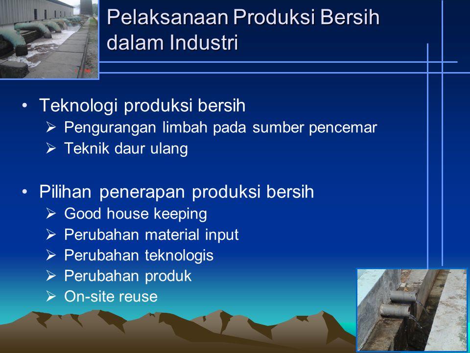 Pelaksanaan Produksi Bersih dalam Industri Teknologi produksi bersih  Pengurangan limbah pada sumber pencemar  Teknik daur ulang Pilihan penerapan produksi bersih  Good house keeping  Perubahan material input  Perubahan teknologis  Perubahan produk  On-site reuse