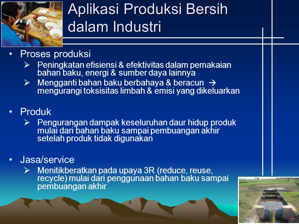 Keuntungan Industri Menerapkan Produksi Bersih Mengurangi biaya produksi Mengurangi limbah yang dihasilkan Meningkatkan produktivitas Mengurangi konsumsi energi Meminimisasi masalah pembuangan limbah (termasuk penanganan limbah) Memperbaiki nilai produk samping