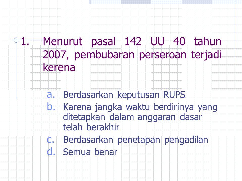 1.Menurut pasal 142 UU 40 tahun 2007, pembubaran perseroan terjadi kerena a. Berdasarkan keputusan RUPS b. Karena jangka waktu berdirinya yang ditetap