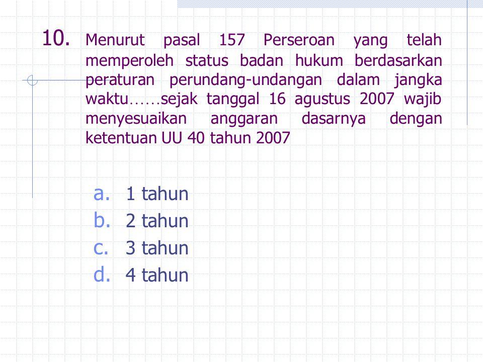 10. Menurut pasal 157 Perseroan yang telah memperoleh status badan hukum berdasarkan peraturan perundang-undangan dalam jangka waktu …… sejak tanggal