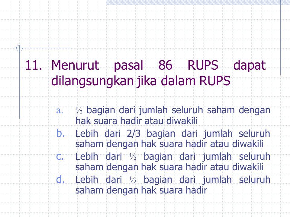 11.Menurut pasal 86 RUPS dapat dilangsungkan jika dalam RUPS a. ½ bagian dari jumlah seluruh saham dengan hak suara hadir atau diwakili b. Lebih dari