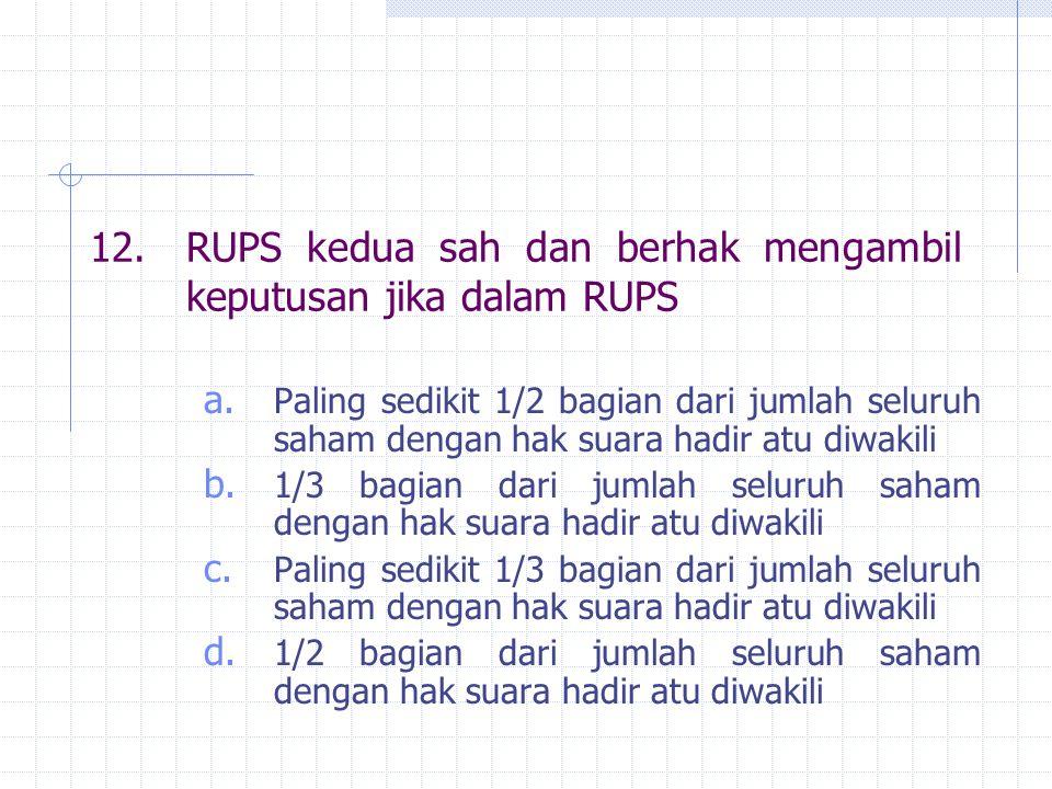 12.RUPS kedua sah dan berhak mengambil keputusan jika dalam RUPS a. Paling sedikit 1/2 bagian dari jumlah seluruh saham dengan hak suara hadir atu diw