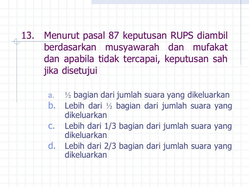 13.Menurut pasal 87 keputusan RUPS diambil berdasarkan musyawarah dan mufakat dan apabila tidak tercapai, keputusan sah jika disetujui a. ½ bagian dar