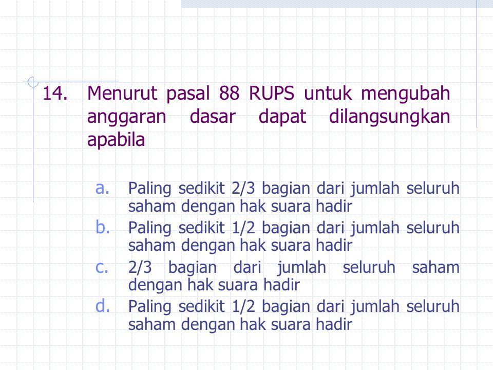 14.Menurut pasal 88 RUPS untuk mengubah anggaran dasar dapat dilangsungkan apabila a. Paling sedikit 2/3 bagian dari jumlah seluruh saham dengan hak s