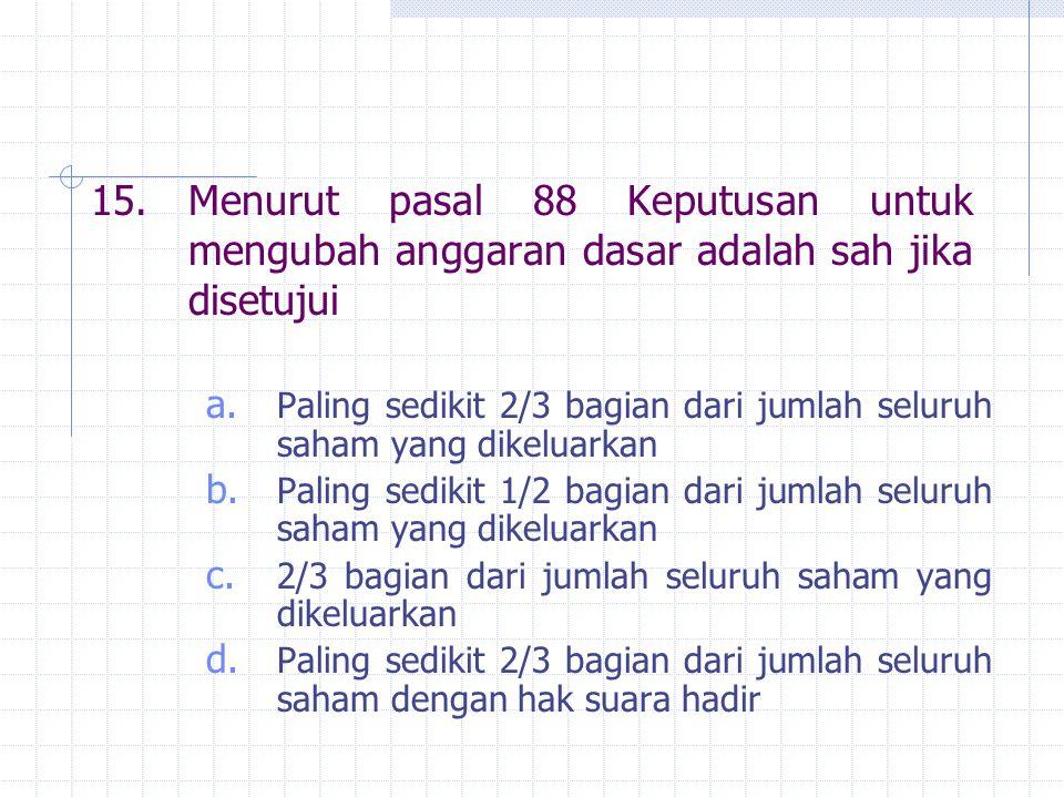 15.Menurut pasal 88 Keputusan untuk mengubah anggaran dasar adalah sah jika disetujui a. Paling sedikit 2/3 bagian dari jumlah seluruh saham yang dike