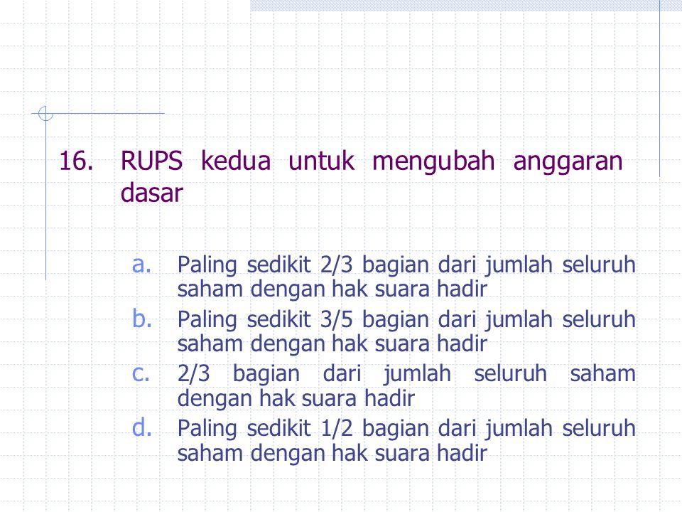 16.RUPS kedua untuk mengubah anggaran dasar a. Paling sedikit 2/3 bagian dari jumlah seluruh saham dengan hak suara hadir b. Paling sedikit 3/5 bagian
