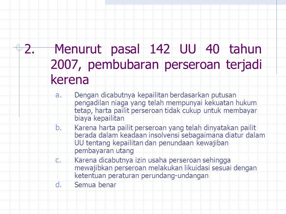 2. Menurut pasal 142 UU 40 tahun 2007, pembubaran perseroan terjadi kerena a. Dengan dicabutnya kepailitan berdasarkan putusan pengadilan niaga yang t