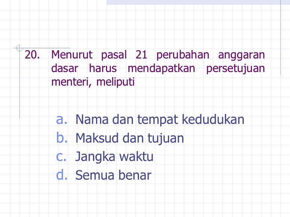 20.Menurut pasal 21 perubahan anggaran dasar harus mendapatkan persetujuan menteri, meliputi a. Nama dan tempat kedudukan b. Maksud dan tujuan c. Jang