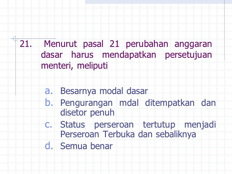 21. Menurut pasal 21 perubahan anggaran dasar harus mendapatkan persetujuan menteri, meliputi a. Besarnya modal dasar b. Pengurangan mdal ditempatkan