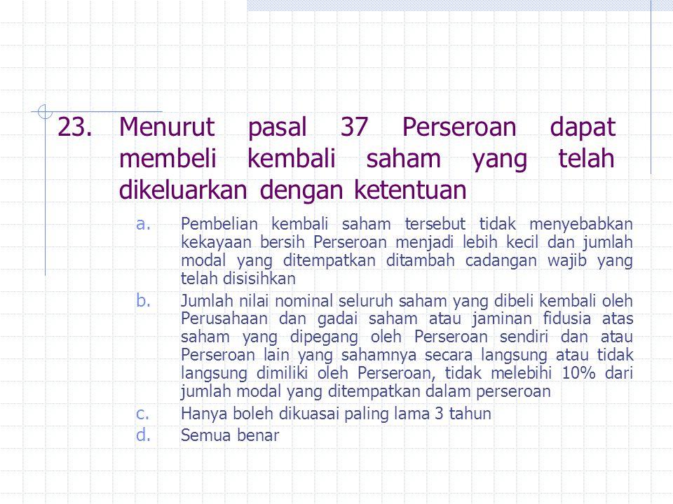 23. Menurut pasal 37 Perseroan dapat membeli kembali saham yang telah dikeluarkan dengan ketentuan a. Pembelian kembali saham tersebut tidak menyebabk