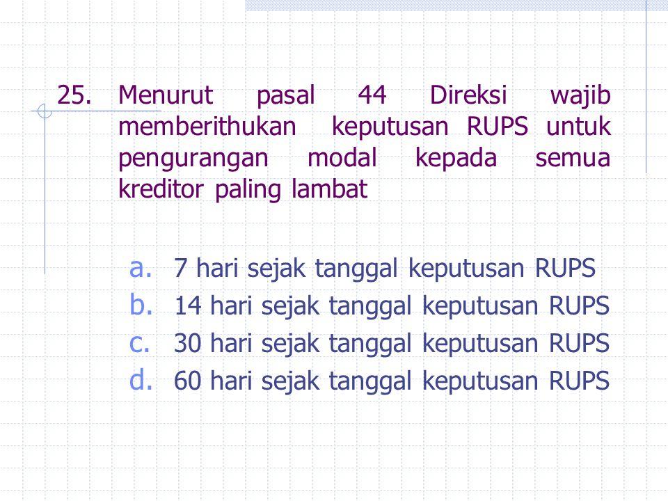 25.Menurut pasal 44 Direksi wajib memberithukan keputusan RUPS untuk pengurangan modal kepada semua kreditor paling lambat a. 7 hari sejak tanggal kep