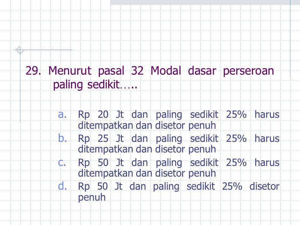29. Menurut pasal 32 Modal dasar perseroan paling sedikit ….. a. Rp 20 Jt dan paling sedikit 25% harus ditempatkan dan disetor penuh b. Rp 25 Jt dan p