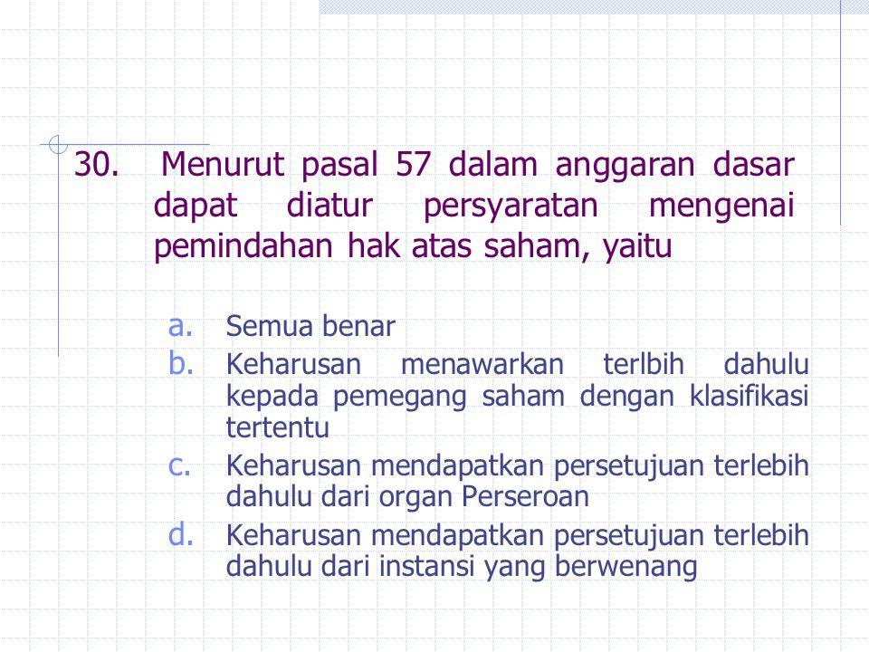 30.Menurut pasal 57 dalam anggaran dasar dapat diatur persyaratan mengenai pemindahan hak atas saham, yaitu a. Semua benar b. Keharusan menawarkan ter