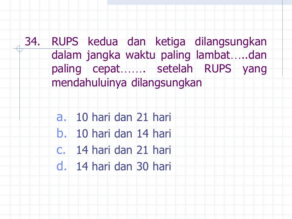 34.RUPS kedua dan ketiga dilangsungkan dalam jangka waktu paling lambat …..dan paling cepat ……. setelah RUPS yang mendahuluinya dilangsungkan a. 10 ha