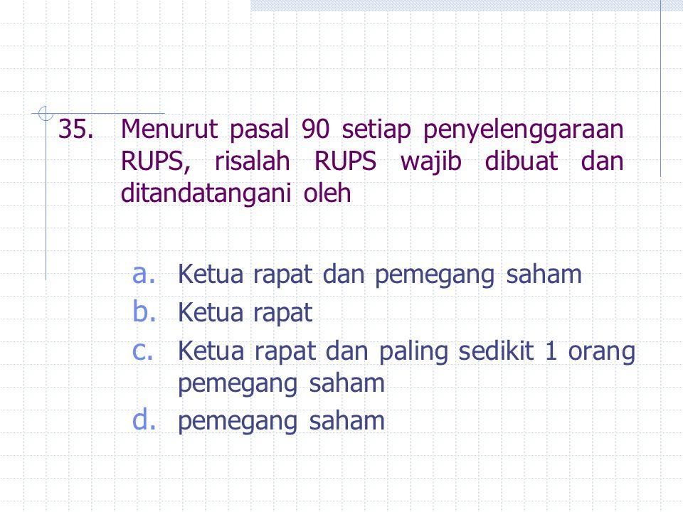 35.Menurut pasal 90 setiap penyelenggaraan RUPS, risalah RUPS wajib dibuat dan ditandatangani oleh a. Ketua rapat dan pemegang saham b. Ketua rapat c.