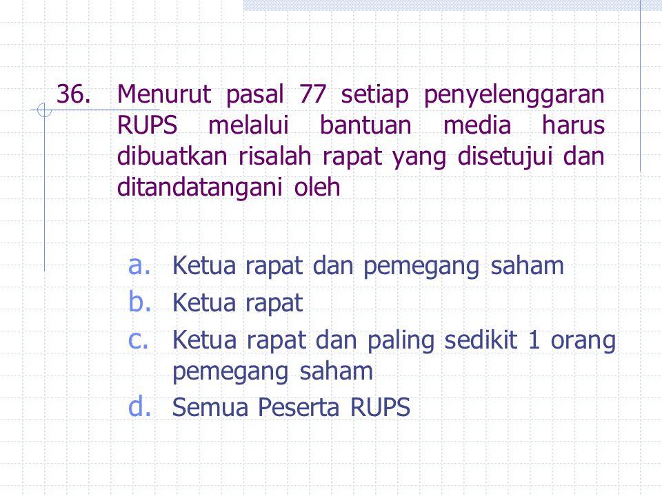 36.Menurut pasal 77 setiap penyelenggaran RUPS melalui bantuan media harus dibuatkan risalah rapat yang disetujui dan ditandatangani oleh a. Ketua rap