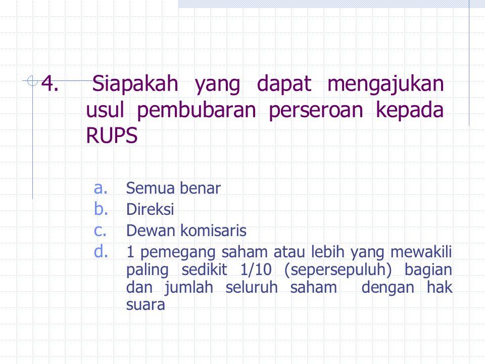 4. Siapakah yang dapat mengajukan usul pembubaran perseroan kepada RUPS a. Semua benar b. Direksi c. Dewan komisaris d. 1 pemegang saham atau lebih ya