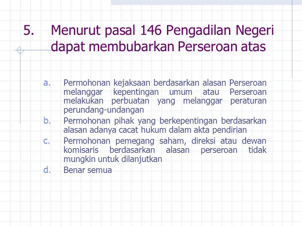 5.Menurut pasal 146 Pengadilan Negeri dapat membubarkan Perseroan atas a. Permohonan kejaksaan berdasarkan alasan Perseroan melanggar kepentingan umum