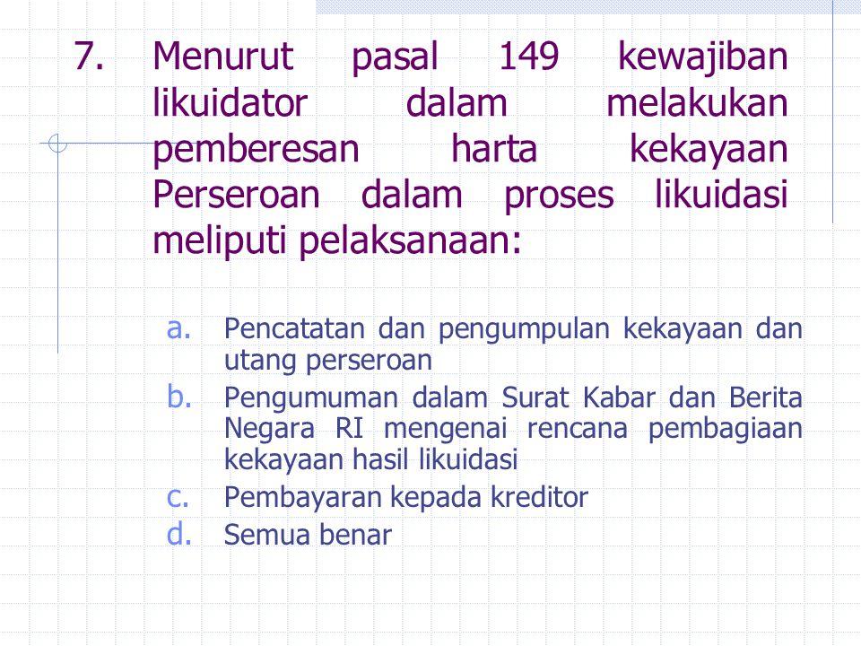 7.Menurut pasal 149 kewajiban likuidator dalam melakukan pemberesan harta kekayaan Perseroan dalam proses likuidasi meliputi pelaksanaan: a. Pencatata