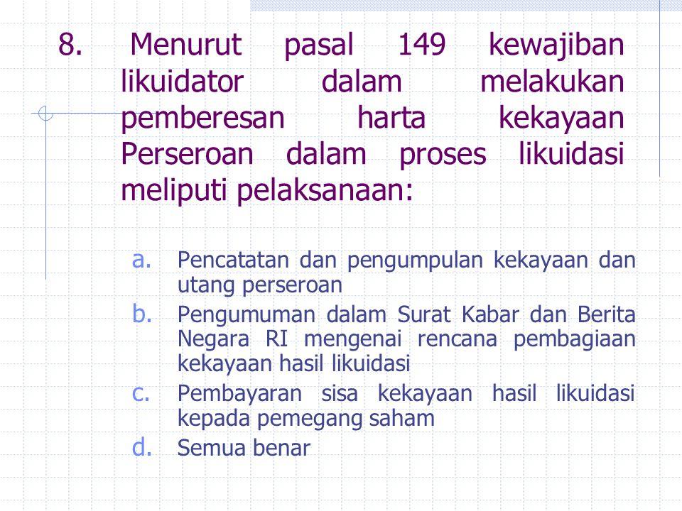 8. Menurut pasal 149 kewajiban likuidator dalam melakukan pemberesan harta kekayaan Perseroan dalam proses likuidasi meliputi pelaksanaan: a. Pencatat