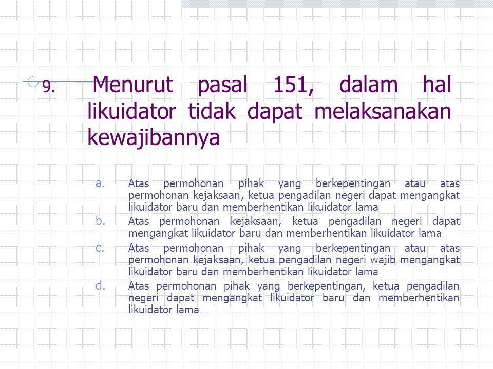 9. Menurut pasal 151, dalam hal likuidator tidak dapat melaksanakan kewajibannya a. Atas permohonan pihak yang berkepentingan atau atas permohonan kej